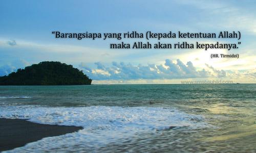 Barangsiapa yang ridho (kepada ketentuan Allah) maka Allah akan ridho kepadanya
